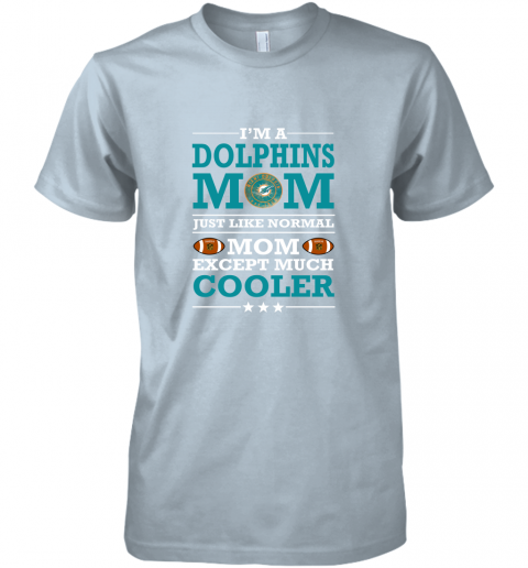 n68o i39 m a dolphins mom just like normal mom except cooler nfl premium guys tee 5 front light blue