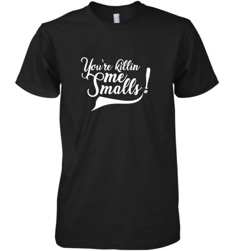 You're Killing Me Smalls Shirt Funny Baseball Shirt Cool Premium Men's T-Shirt
