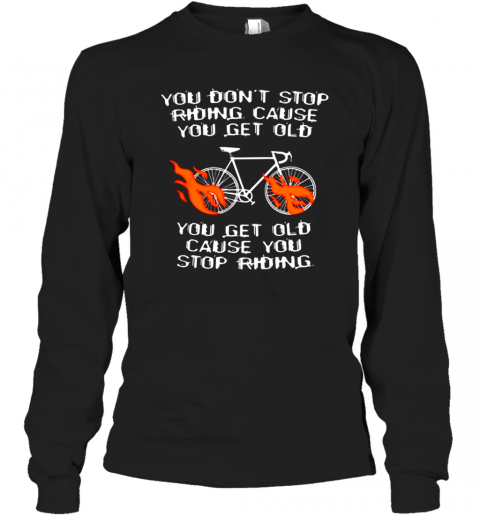 CYCLING YOU GET OLD WHEN YOU STOP SHIRT Long Sleeve T-Shirt