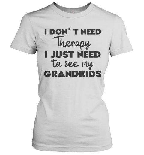 I Don't Need Therapy I Just Need To See My Grandkids Women's T-Shirt