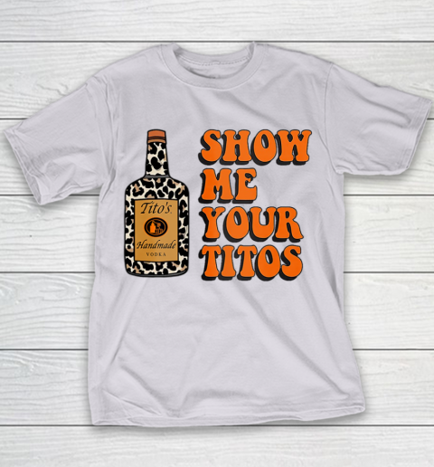 Show Me Your Tito s Funny Drinking Vodka Alcohol Lover Shirt Youth T-Shirt 4