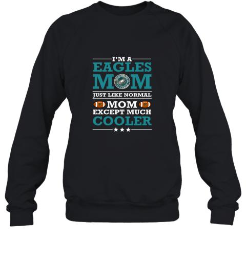 I'm A Eagles Mom Just Like Normal Mom Except Cooler NFL Sweatshirt