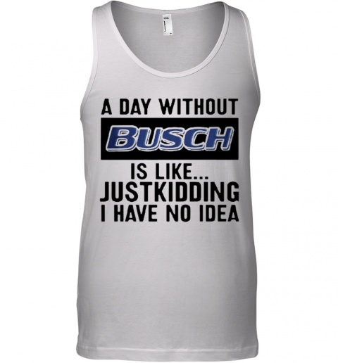 A Day Without Busch Is Like Just Kidding I Have No Idea Tank Top