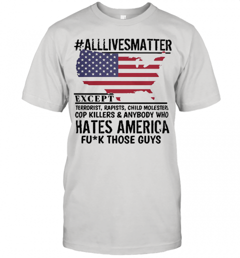 Alllivesmatter Except Hates America Fuck Those Guys 4Th Of July Independence Day Flag Unisex Jersey Tee