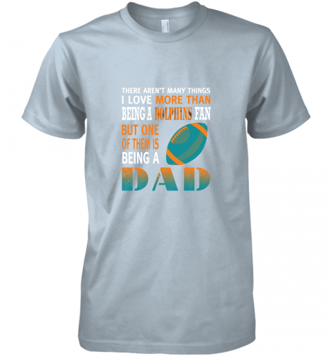 hkjf i love more than being a dolphins fan being a dad football premium guys tee 5 front light blue