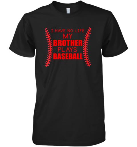 I Have No Life My Brother Plays Baseball Premium Men's T-Shirt