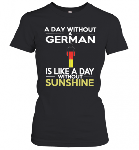 A Day Without A German Is Like A Day Without Sunshine Women's T-Shirt