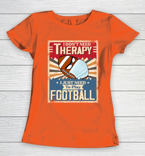 I Dont Need Therapy I Just Need To Play FOOTBALL Women's T-Shirt 3