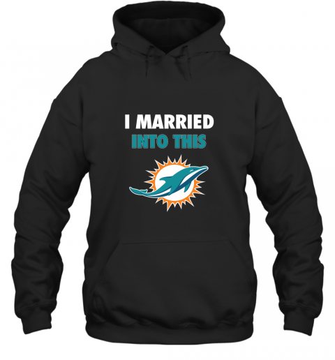 I Married Into This Miami Dolphins Football NFL Hoodie