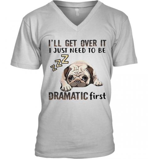 'Ll Get Over It I Just Need To Be Dramatic First Dog V-Neck T-Shirt