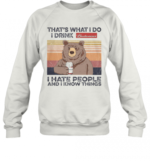 Bear That'S What I Do I Drink Budweiser I Hate People And I Know Things Vintage Retro Sweatshirt