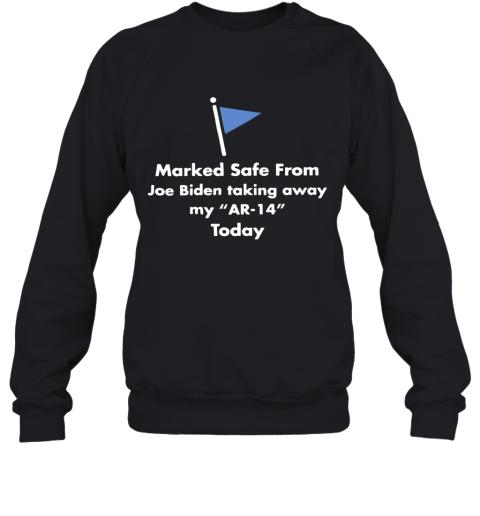 Marked Safe From Joe Biden Taking Away My Ar 14 Today Sweatshirt