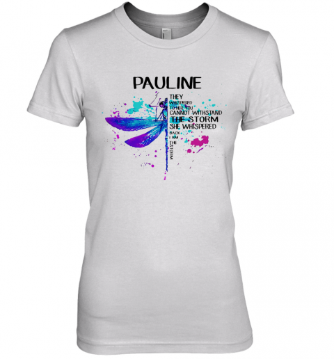 Dragonfly Pauline They Whispered To Her You Cannot Withstand The Storm She Whispered I Am The Storm Premium Women's T-Shirt