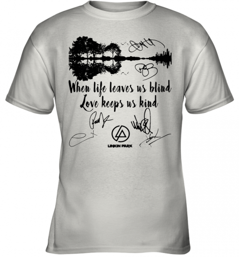 When Life Leaves Us Blind Love Keeps Us Kind Linkin Park Signatures Youth T-Shirt