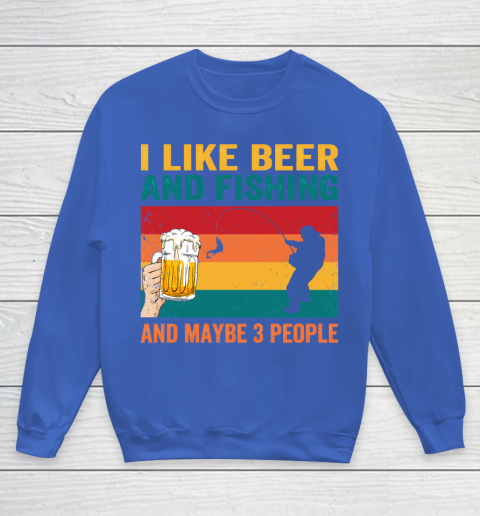 Beer Lover Funny Shirt I like Beer And Fishing And Paybe 3 People Youth Sweatshirt 6