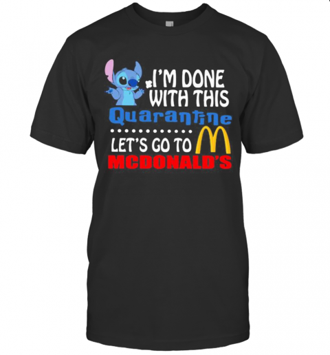 Stitch I'M Done With This Quarantine Let'S Go To Mcdonald'S T-Shirt