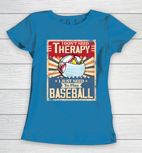 I Dont Need Therapy I Just Need To Play I Dont Need Therapy I Just Need To Play BASEBALL Women's T-Shirt 6