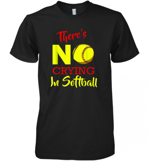 There's No Crying In Softball Baseball Coach Player Lover Premium Men's T-Shirt