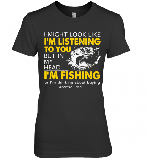 I Might Look Like I'm Listening To You But In My Head I'm Fishing Premium Women's T-Shirt