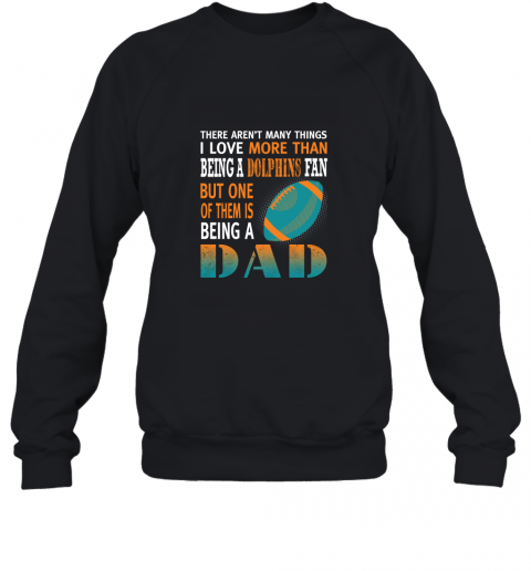 I Love More Than Being A Dolphins Fan Being A Dad Football Sweatshirt