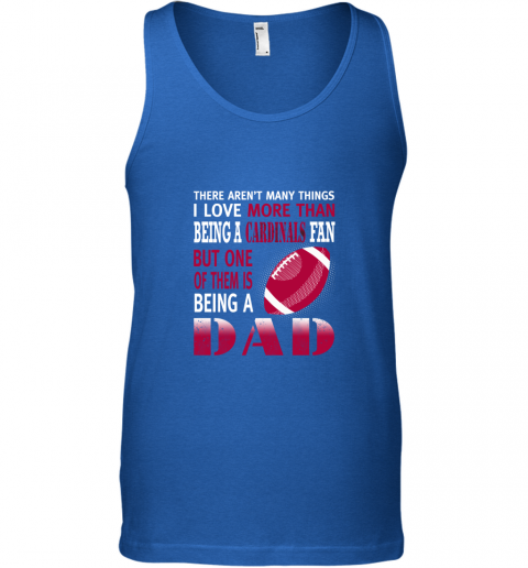 v0ka i love more than being a cardinals fan being a dad football unisex tank 17 front royal