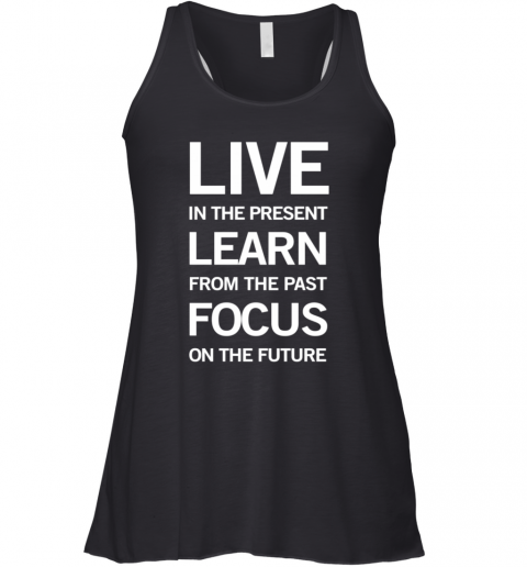 Live In The Present Learn From The Past Focus On The Future Racerback Tank