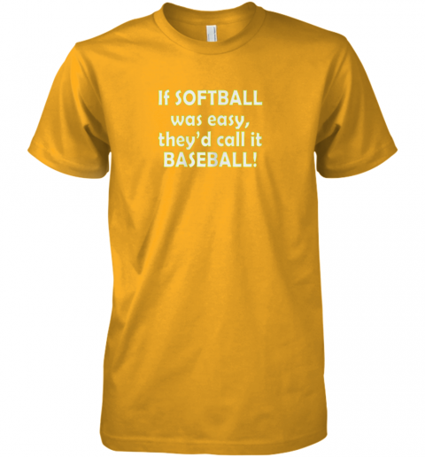fv82 if softball was easy they39 d call it baseball funny premium guys tee 5 front gold