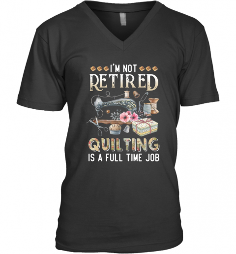 I'M Not Retired Quilting Is A Full Time Job V-Neck T-Shirt
