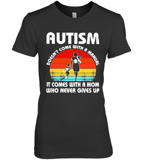 Autism Doesn'T Come With A Manual It Comes With A Mom Who Never Gives Up Vintage Premium Women's T-Shirt