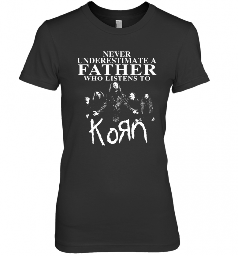 Never Underestimate A Father Who Listens To Korn Premium Women's T-Shirt