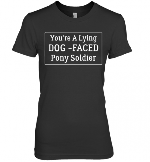 You'Re A Lying Dog Faced Pony Soldier Joe Biden Premium Women's T-Shirt