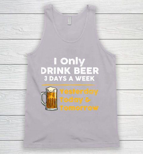 Beer Lover Funny Shirt I Only Drink Beer 3 Days A Week Tank Top 3