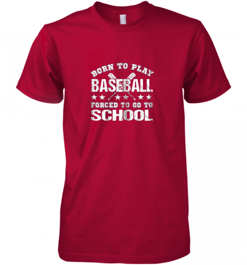 w2bl born to play baseball forced to go to school premium guys tee 5 front red