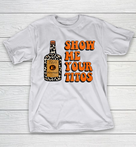 Show Me Your Tito s Funny Drinking Vodka Alcohol Lover Shirt T-Shirt 12