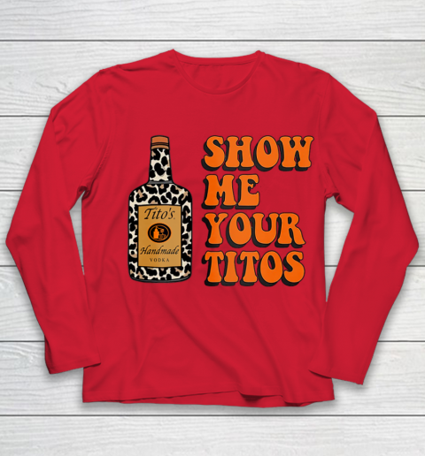 Show Me Your Tito s Funny Drinking Vodka Alcohol Lover Shirt Youth Long Sleeve 10