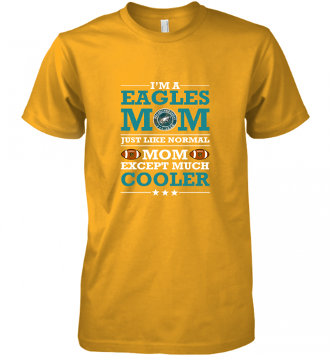 4o6s i39 m a eagles mom just like normal mom except cooler nfl premium guys tee 5 front gold