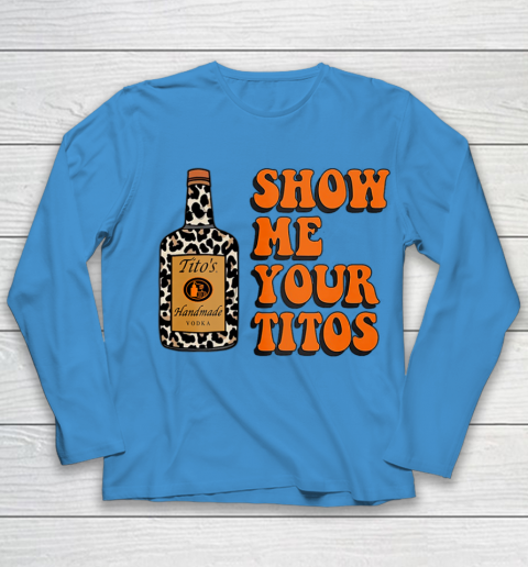Show Me Your Tito s Funny Drinking Vodka Alcohol Lover Shirt Youth Long Sleeve 7