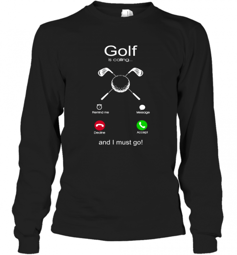 Golf Is Calling And I Must Go Long Sleeve T-Shirt
