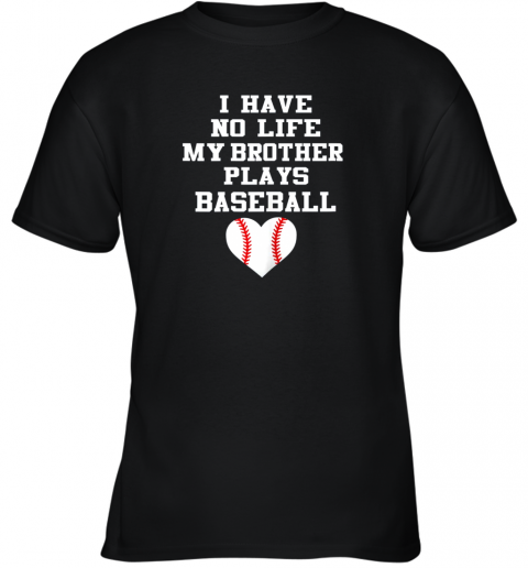 I Have No Life My Brother Plays Baseball Shirt Funny Youth T-Shirt