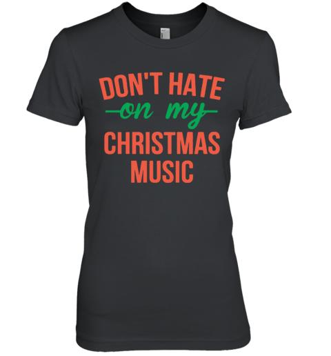 Don'T Hate On My Christmas Music Premium Women's T-Shirt