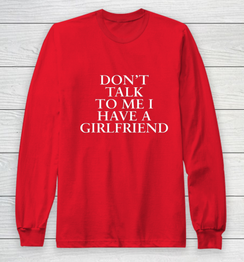 Don t Talk To Me I Have A Girlfriend Valentine Long Sleeve T-Shirt 7