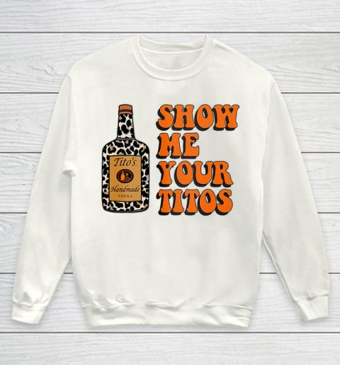 Show Me Your Tito s Funny Drinking Vodka Alcohol Lover Shirt Youth Sweatshirt 2