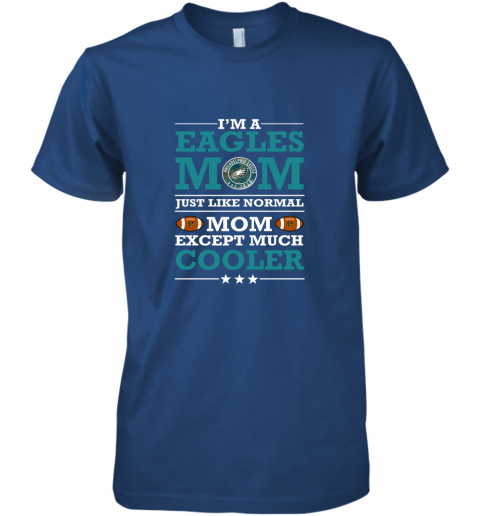 4o6s i39 m a eagles mom just like normal mom except cooler nfl premium guys tee 5 front royal