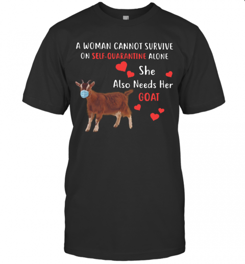 A Woman Cannot Survive On Self Quarantine Alone She Also Needs Her Goat shirt T-Shirt